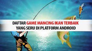 Daftar Game Mancing Ikan Terbaik yang Seru di Platform Android