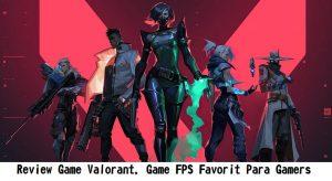 Review Game Valorant, Game FPS Favorit Para Gamers