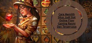 Cara Memilih Situs Judi Slot Online Flow Gaming Resmi Dan Terpercaya